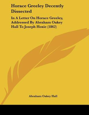 Horace Greeley Decently Dissected: In a Letter on Horace Greeley, Addressed by Abraham Oakey Hall to Joseph Hoxie (1862) written by Hall, Abraham Oakey