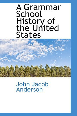 A Grammar School History of the United States written by John Jacob Anderson