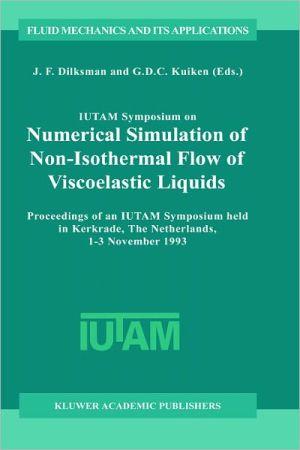 IUTAM Symposium on Numerical Simulation of Non-Isothermal Flow of Viscoelastic Liquids: Proceedings of the IUTAM Symposium Held in Kerkrade, The Netherlands, 1-3 November 1993 book written by J. F. Dijksman