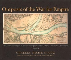 Outposts of the War for Empire: The French and English in Western Pennsylvania: Their Armies, Their Forts, Their People, 1749-1764 book written by Charles Morse Stotz