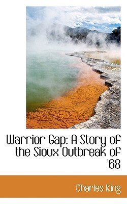 Warrior Gap: A Story of the Sioux Outbreak of '68 written by King, Charles