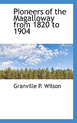 Pioneers of the Magalloway from 1820 to 1904 book written by Granville P. Wilson