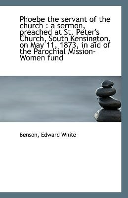 Phoebe the Servant of the Church: A Sermon, Preached at St. Peter's Church, South Kensington, on Ma book written by White, Benson Edward