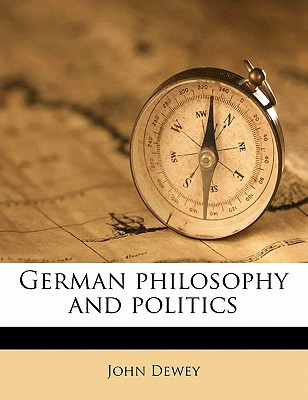 German Philosophy and Politics book written by John Dewey , Dewey, John