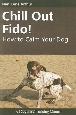 Chill Out Fido!: How to Calm Your Dog book written by Arthur, Nan Kene