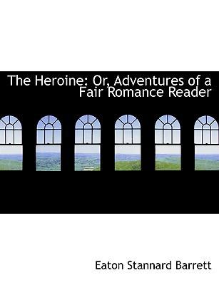 The Heroine: Or, Adventures of a Fair Romance Reader book written by Eaton Stannard Barrett
