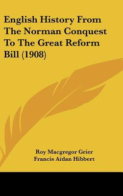 English History From The Norman Conquest To The Great Reform Bill (1908) written by Roy Macgregor Grier, Francis Aid...