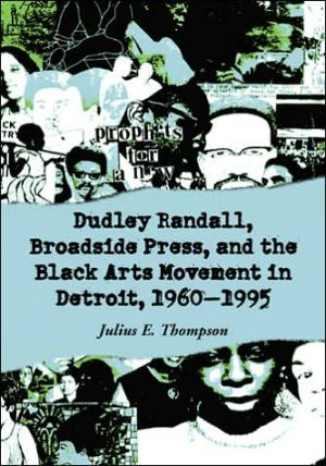 Dudley Randall, Broadside Press, and the Black Arts Movement in Detroit, 1960-1995 book written by Julius E. Thompson