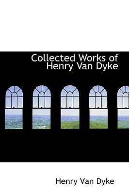 Collected Works of Henry Van Dyke book written by Van Dyke, Henry