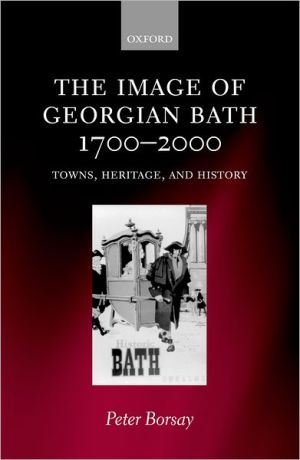 The Image of Georgian Bath, 1700-2000: Towns, Heritage, and History book written by Peter Borsay
