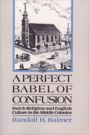 A Perfect Babel of Confusion: Dutch Religion and English Culture in the Middle Colonies book written by Randall Herbert Balmer