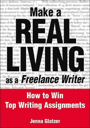 Make a Real Living as a Freelance Writer: How to Win Top Writing Assignments book written by Jenna Glatzer