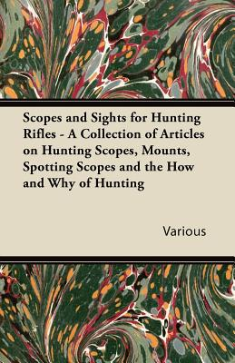 Scopes and Sights for Hunting Rifles - A Collection of Articles on Hunting Scopes, Mounts, Spotting Scopes and the How and Why of Hunting written by Various