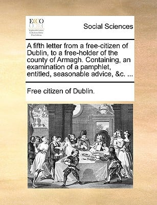 A   Fifth Letter from a Free-Citizen of Dublin, to a Free-Holder of the County of Armagh. Containing, an Examination of a Pamphlet, Entitled, Seasonab written by Free Citizen of Dublin, Citizen Of Dubli