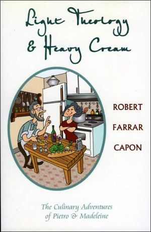 Light Theology and Heavy Cream: The Culinary Adventures of Pietro and Madeline book written by Robert Farrar Capon