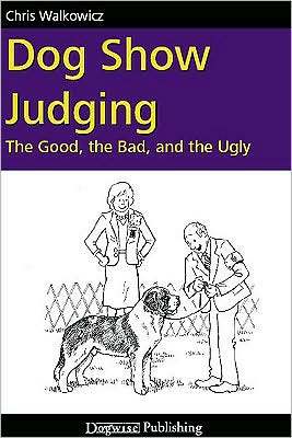 Dog Show Judging: The Good, the Bad and the Ugly written by Chris Walkowicz