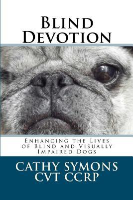 Blind Devotion: Enhancing the Lives of Blind and Visually Impaired Dogs book written by Symons, Cathy