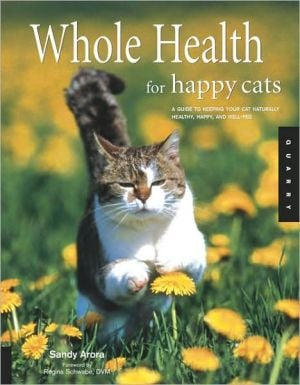 Whole Health for Happy Cats: A Guide to Keeping Your Cat Naturally Healthy, Happy, and Well-Fed book written by Sandy Arora
