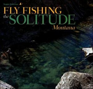 Fly Fishing the Solitude: Montana book written by Trapper Badovinac