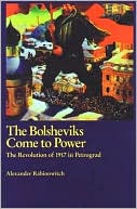 Bolsheviks Come to Power: The Revolution of 1917 in Petrograd book written by Alexander Rabinowitch