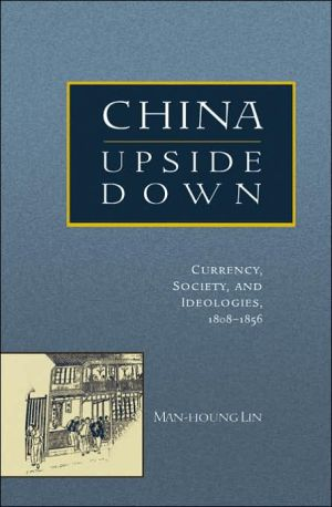 China Upside Down: Currency, Society, and Ideologies, 1808-1856 book written by Man-houng Lin