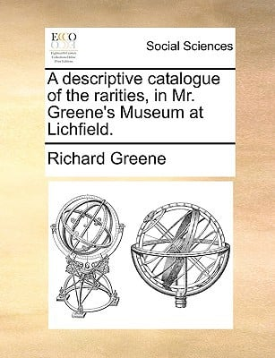 A Descriptive Catalogue of the Rarities, in Mr. Greene's Museum at Lichfield. written by Greene, Richard