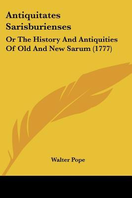 Antiquitates Sarisburienses: Or The History And Antiquities Of Old And New Sarum (1777) written by Walter Pope