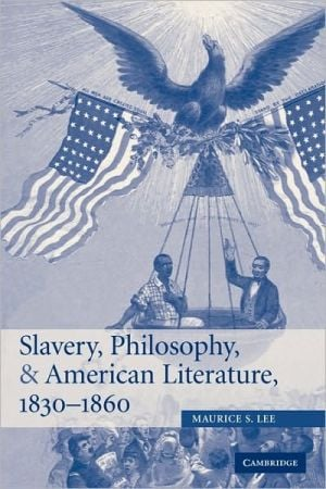 Slavery, Philosophy, and American Literature, 1830-1860 book written by Maurice S. Lee