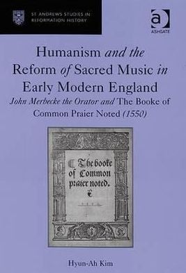 Humanism and the Reform of Sacred Music in Early Modern England: John Merbecke the Orator and the Booke of Common Praier Noted (1550) book written by Hyun-Ah Kim