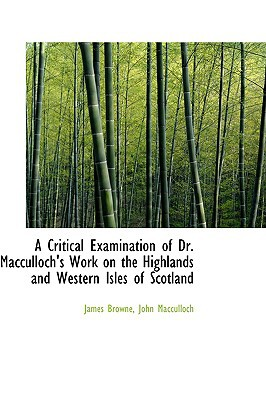 A Critical Examination of Dr. MacCulloch's Work on the Highlands and Western Isles of Scotland written by Browne, James