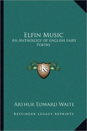 Elfin Music: An Anthology of English Fairy Poetry book written by Arthur Edward Waite