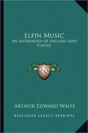 Elfin Music: An Anthology of English Fairy Poetry written by Arthur Edward Waite