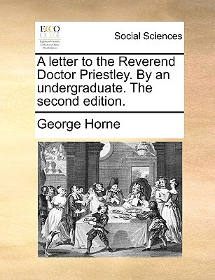 A Letter to the Reverend Doctor Priestley. by an Undergraduate. the Second Edition. written by Horne, George