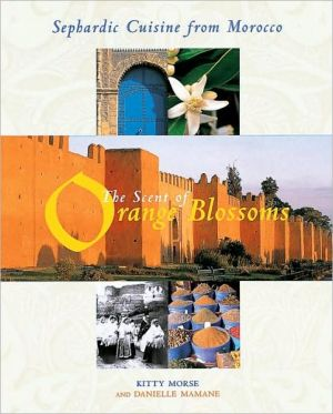 The Scent of Orange Blossoms : Sephardic Cuisine from Morocco book written by Kitty Morse, Danielle Mamane
