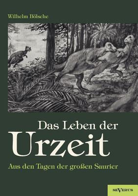 Das Leben Der Urzeit. Aus Den Tagen Der Gro En Saurier written by Wilhelm B. Lsche