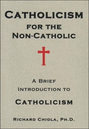 Catholicism for the Non-Catholic: A Brief Introduction to Catholicism book written by Richard Chiola