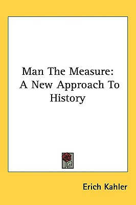 Man The Measure: A New Approach To History written by Erich Kahler