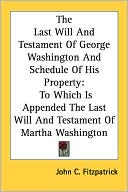 The Last Will and Testament of George Washington and Schedule of His Property: To Which Is Appended the Last Will and Testament of Martha Washington book written by John C. Fitzpatrick