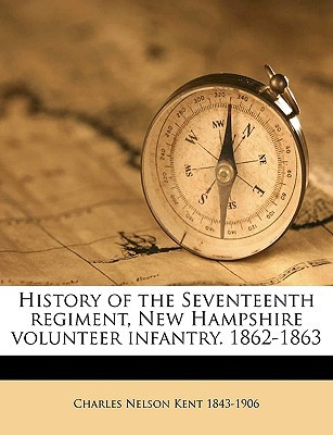 History of the Seventeenth Regiment, New Hampshire Volunteer Infantry. 1862-1863 book written by Kent, Charles Nelson