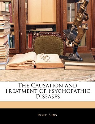 The Causation and Treatment of Psychopathic Diseases book written by Sidis, Boris