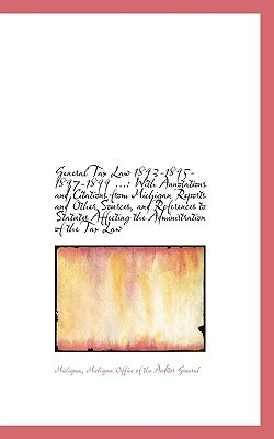 General Tax Law 1893-1895-1897-1899 ...: With Annotations and Citations from Michigan Report... book written by Michigan Office of the Auditor G...