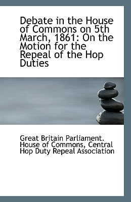 Debate in the House of Commons on 5th March, 1861: On the Motion for the Repeal of the Hop Duties written by Britain Parliament House of Commons, Ce
