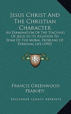 Jesus Christ and the Christian Character: An Examination of the Teaching of Jesus in Its Relation to Some of the Moral Problems of Personal Life (1905 book written by Peabody, Francis Greenwood