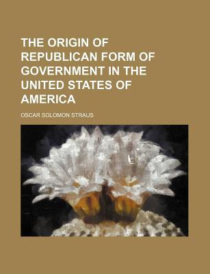 The Origin of Republican Form of Government in the United States of America book written by Straus, Oscar Solomon