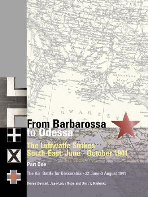 From Barbarossa to Odessa: The Luftwaffe and Axis Allies Strike South-East: June-October 1941: Volume 1: The Air Battle for Bessarabia: 22 June-31 Jul book written by Roba, Jean-Louis , Karlenko, Dmitriy , Bernad, Denes