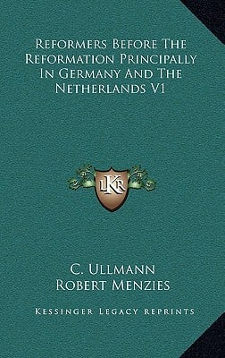 Reformers Before the Reformation Principally in Germany and the Netherlands V1 book written by Ullmann, C. , Menzies, Robert