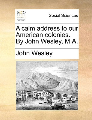 A Calm Address to Our American Colonies. by John Wesley, M.A. written by Wesley, John