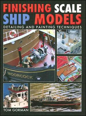 Finishing Scale Ship Models: Detailing and Painting Techniques written by Tom Gorman