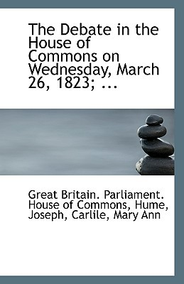 The Debate in the House of Commons on Wednesday, March 26, 1823; ... written by Britain Parliament House of Commons, G.