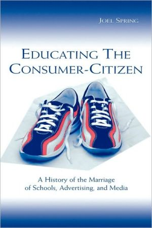 Educating the Consumer: A History of the Marriage of Schools, Advertising, and Media book written by Joel Spring